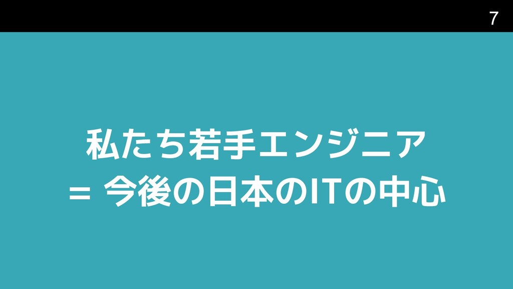 私たち若手エンジニア = 今後の日本のITの中心 7