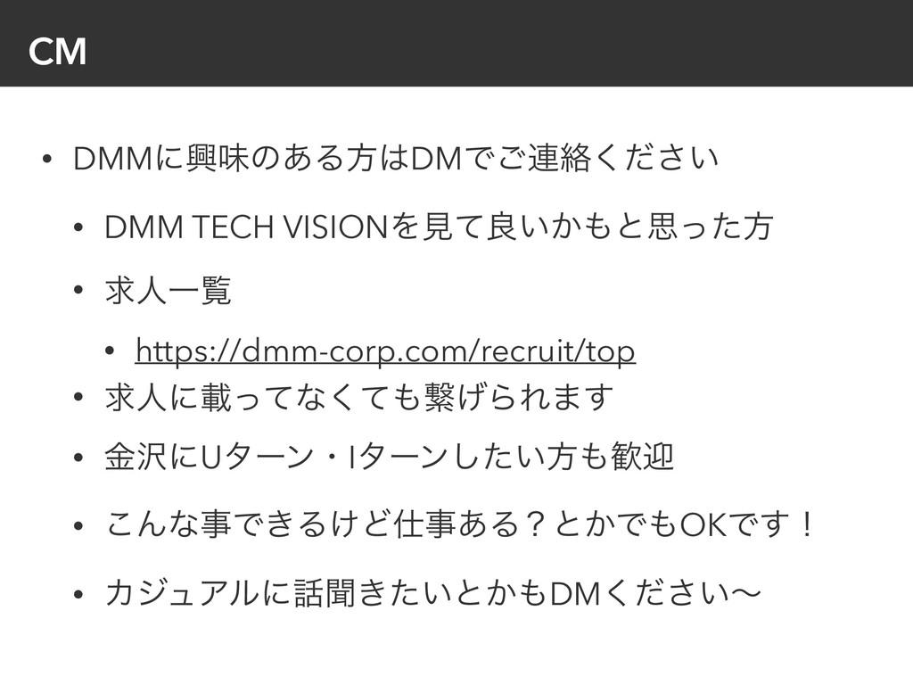 CM • DMMʹڵຯͷ͋ΔํDMͰ͝࿈བྷ͍ͩ͘͞ • DMM TECH VISIONΛݟͯ...