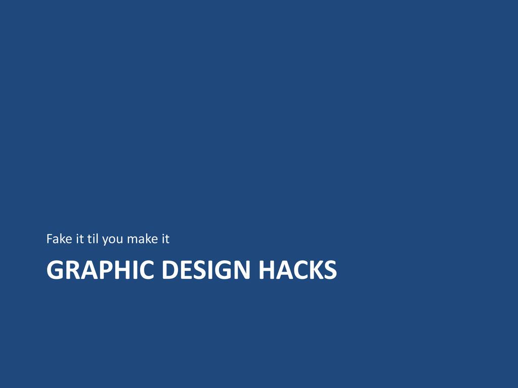 GRAPHIC DESIGN HACKS Fake it til you make it