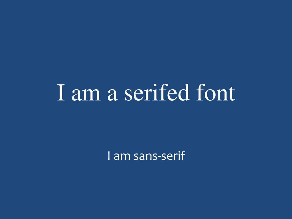I am a serifed font I am sans-serif