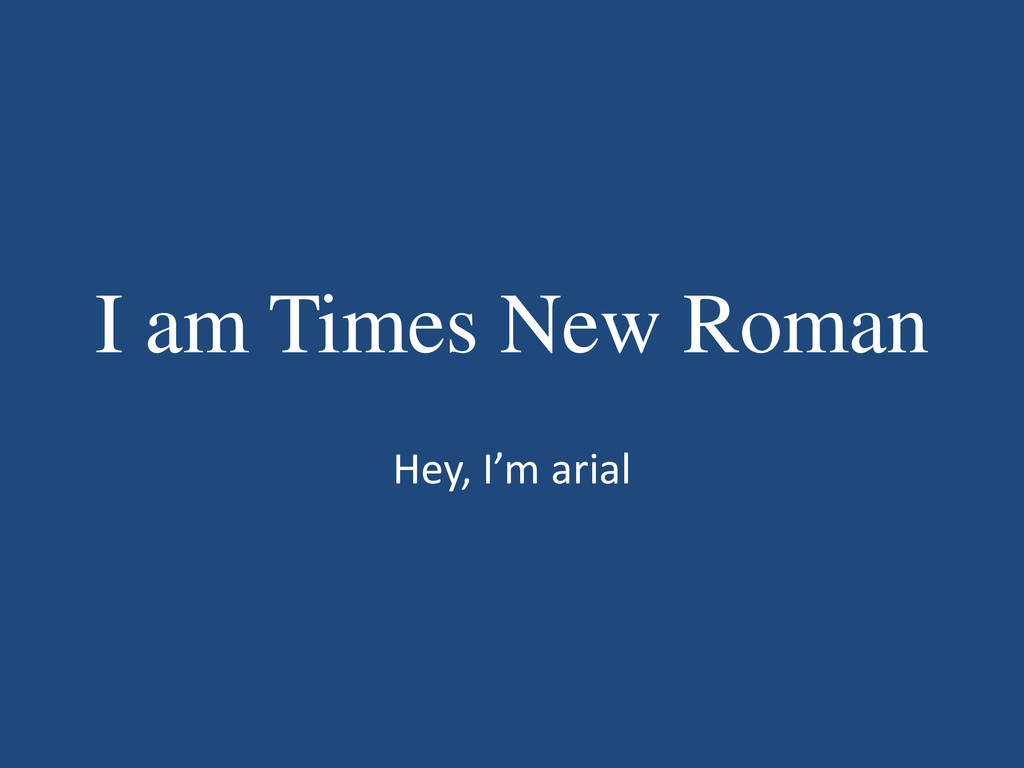 I am Times New Roman Hey, I'm arial