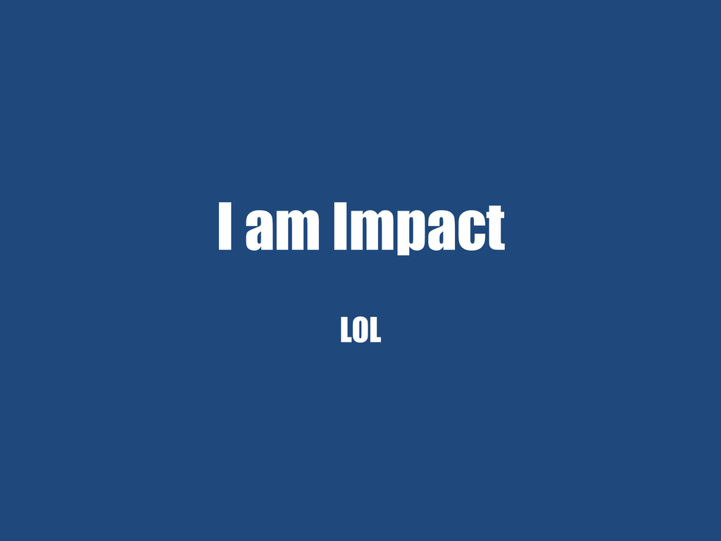 I am Impact LOL