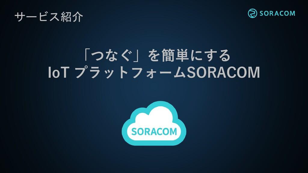 「つなぐ」を簡単にする IoT プラットフォームSORACOM サービス紹介