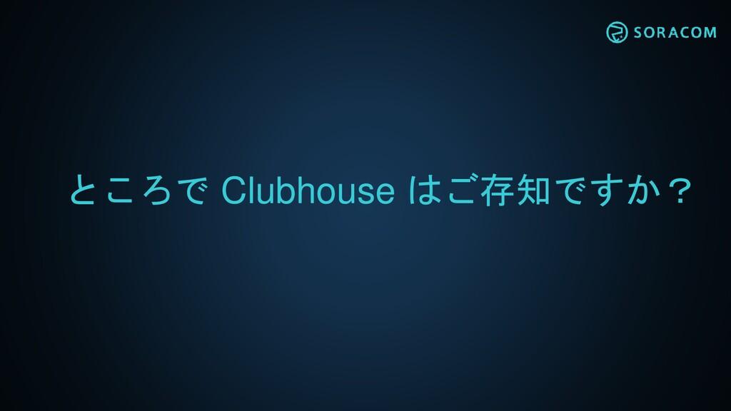 ところで Clubhouse はご存知ですか?