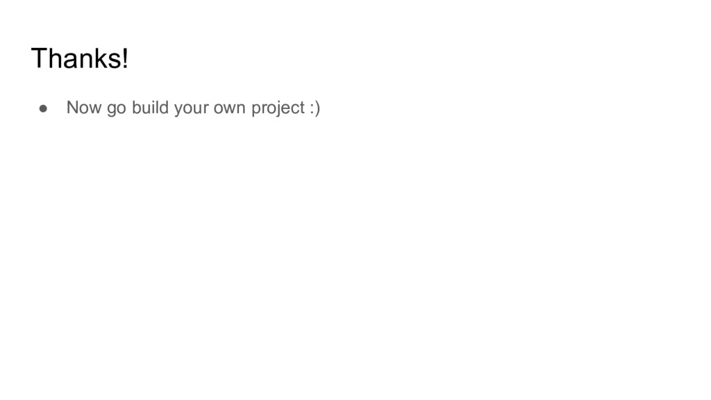 Thanks! ● Now go build your own project :)