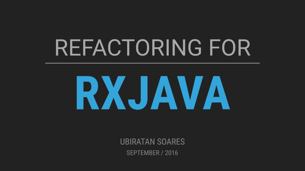 RXJAVA REFACTORING FOR UBIRATAN SOARES SEPTEMBE...