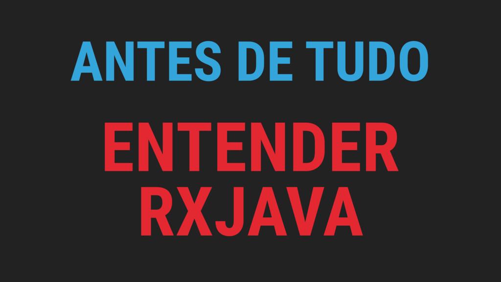 ANTES DE TUDO ENTENDER RXJAVA