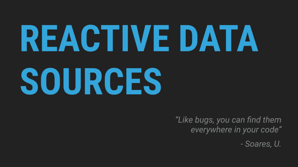 "REACTIVE DATA SOURCES ""Like bugs, you can find t..."