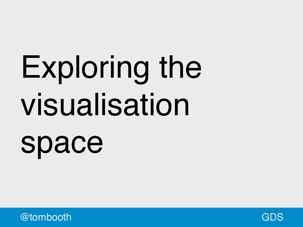 GDS @tombooth Exploring the visualisation space