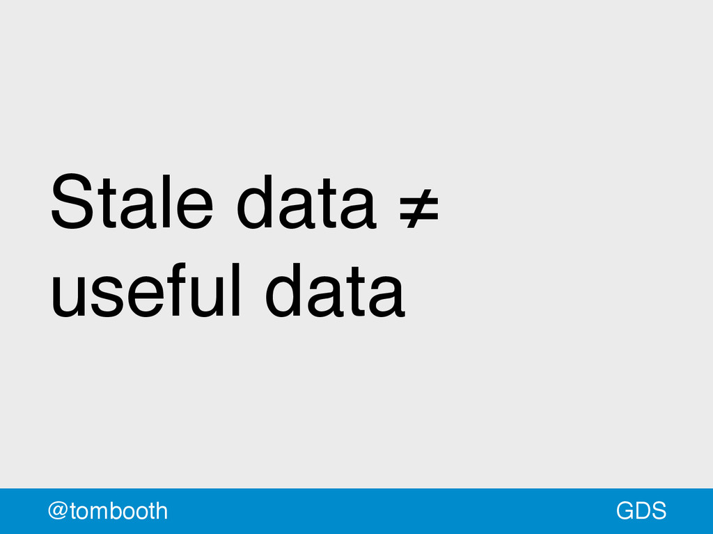 GDS @tombooth Stale data ≠ useful data