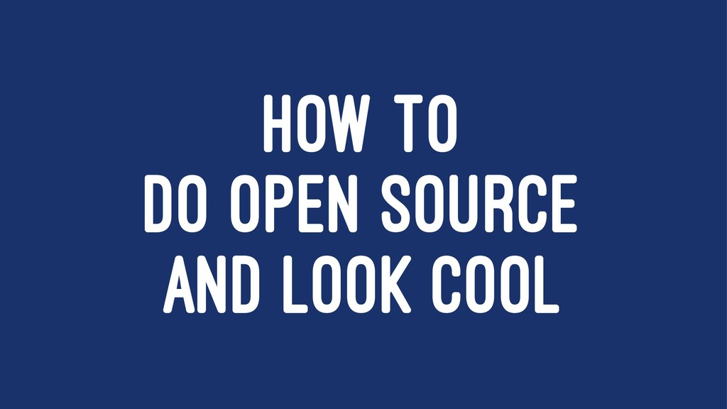 HOW TO DO OPEN SOURCE AND LOOK COOL