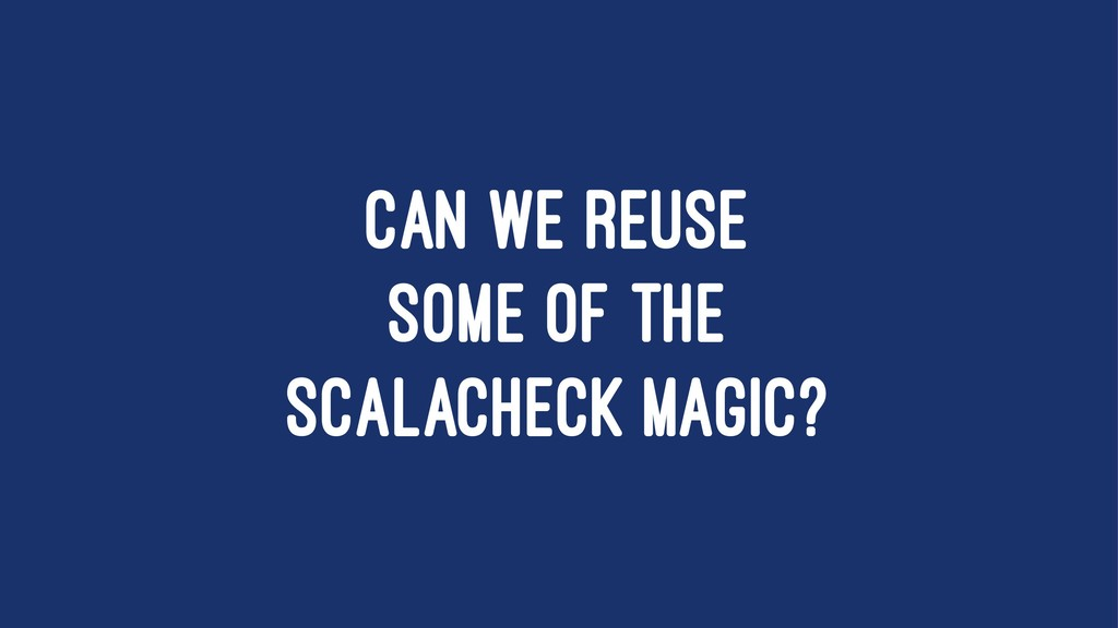 CAN WE REUSE SOME OF THE SCALACHECK MAGIC?