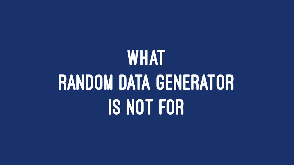WHAT RANDOM DATA GENERATOR IS NOT FOR