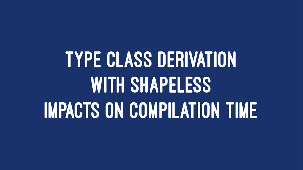 TYPE CLASS DERIVATION WITH SHAPELESS IMPACTS ON...