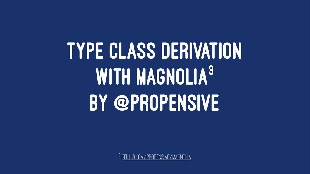 TYPE CLASS DERIVATION WITH MAGNOLIA3 BY @PROPEN...