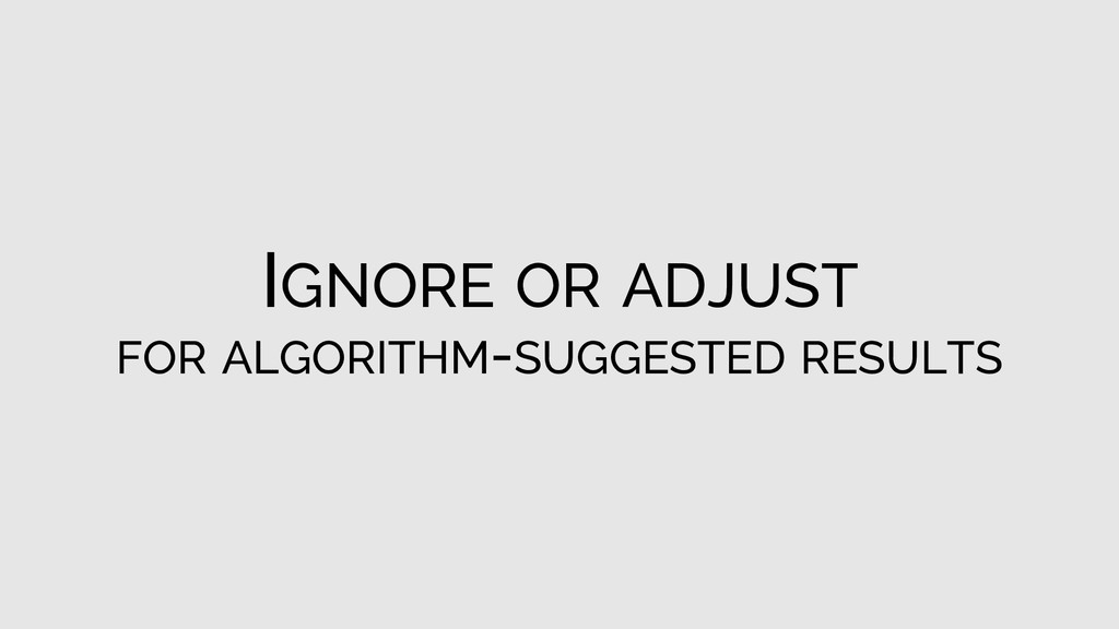 IGNORE OR ADJUST FOR ALGORITHM-SUGGESTED RESULTS