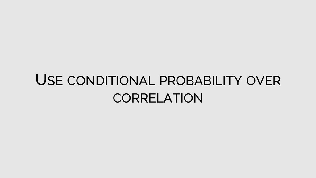 USE CONDITIONAL PROBABILITY OVER CORRELATION