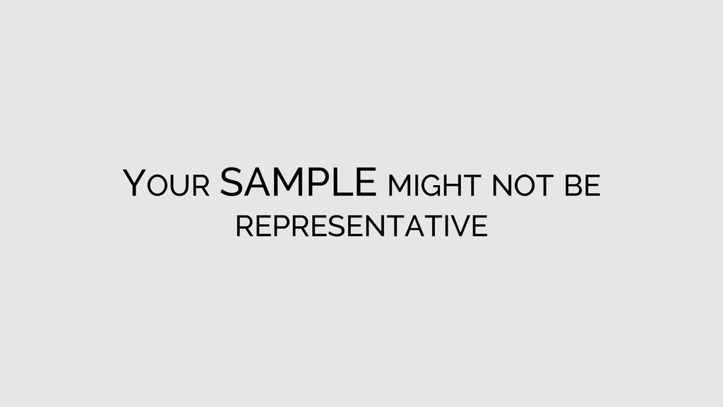 YOUR SAMPLE MIGHT NOT BE REPRESENTATIVE