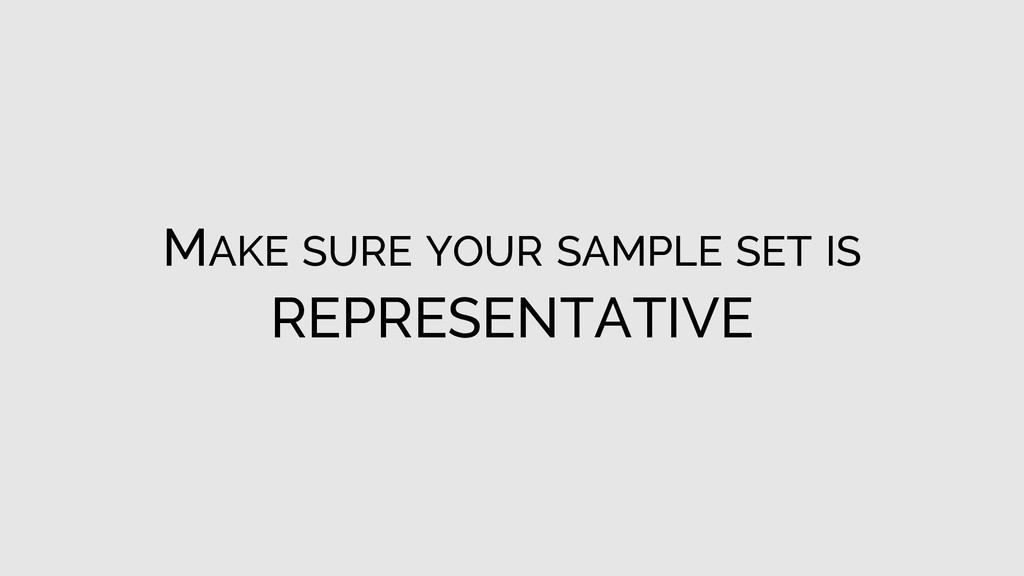 MAKE SURE YOUR SAMPLE SET IS REPRESENTATIVE