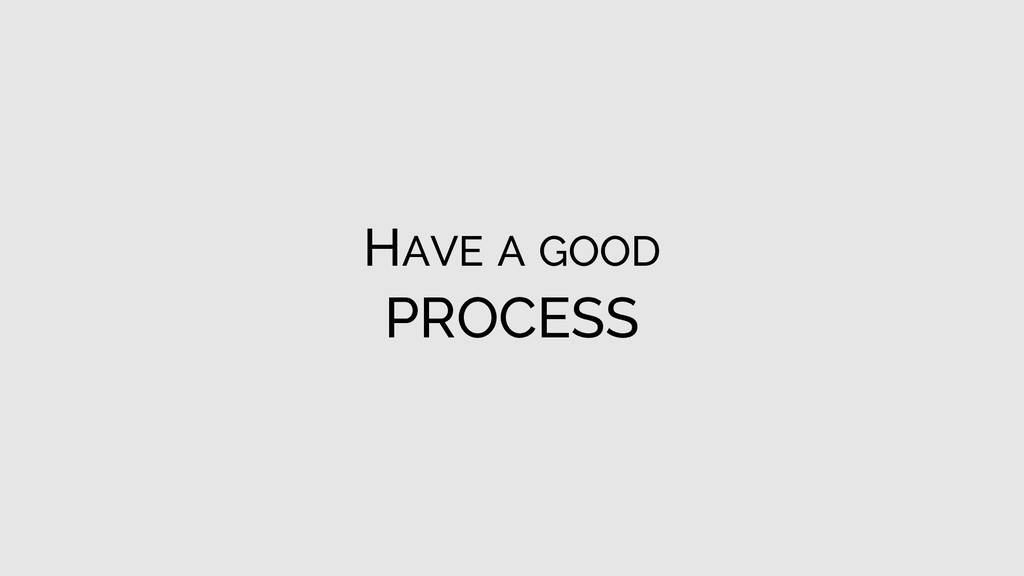 HAVE A GOOD PROCESS