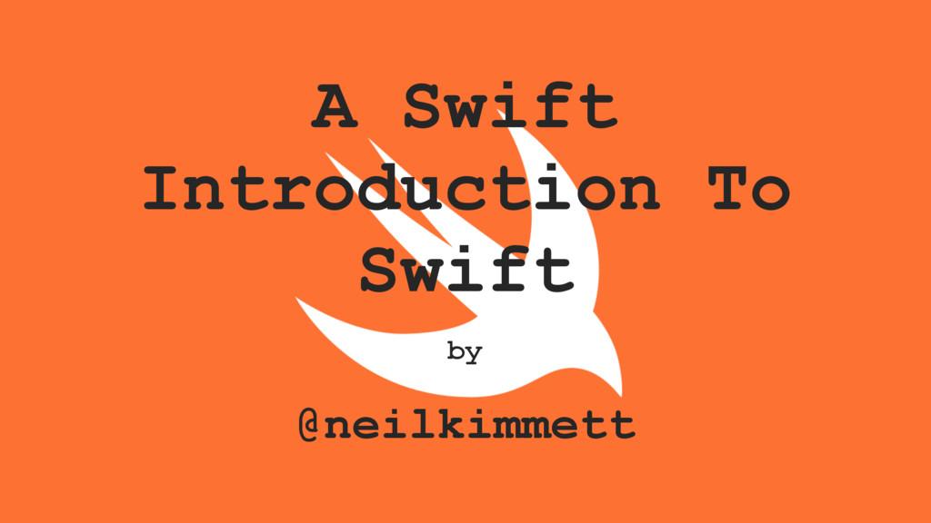 A Swift Introduction To Swift by @neilkimmett