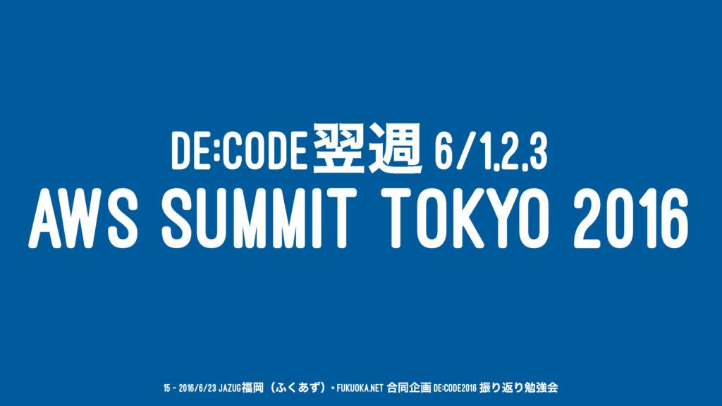 DE:CODEཌि 6/1,2,3 AWS SUMMIT TOKYO 2016 15 — 20...