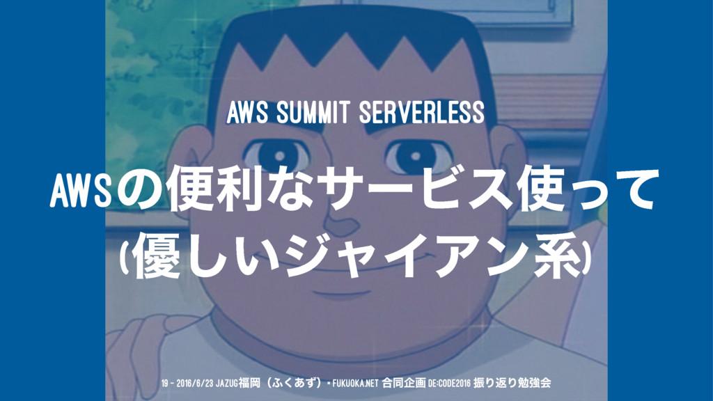 AWS Summit ServerLess AWSͷศརͳαʔϏεͬͯ (༏͍͠δϟΠΞϯܥ...