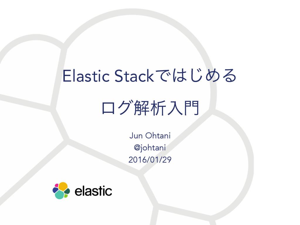 Elastic StackͰ͡ΊΔ ϩάղੳೖ Jun Ohtani @johtani 2...
