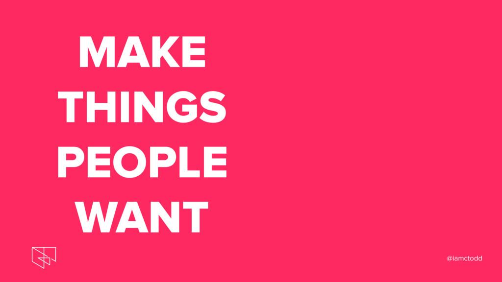 MAKE THINGS PEOPLE WANT @iamctodd