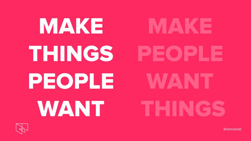 MAKE THINGS PEOPLE WANT MAKE PEOPLE WANT THINGS...