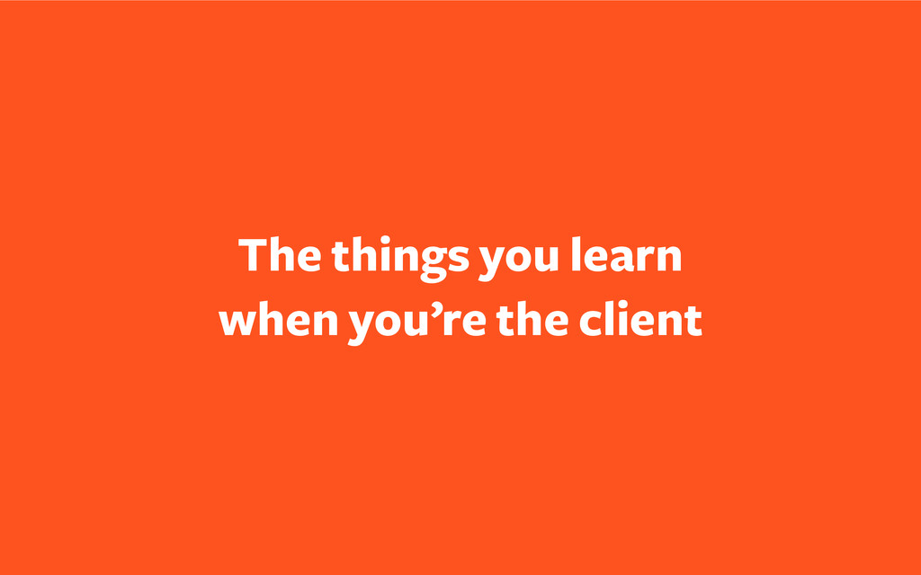 The things you learn when you're the client