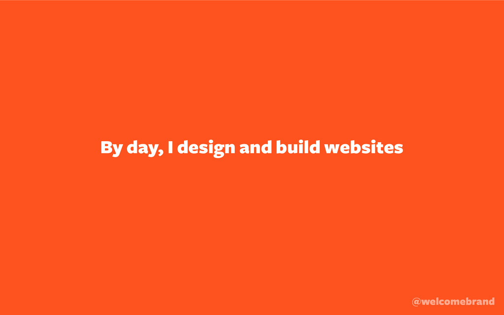 By day, I design and build websites @welcomebra...