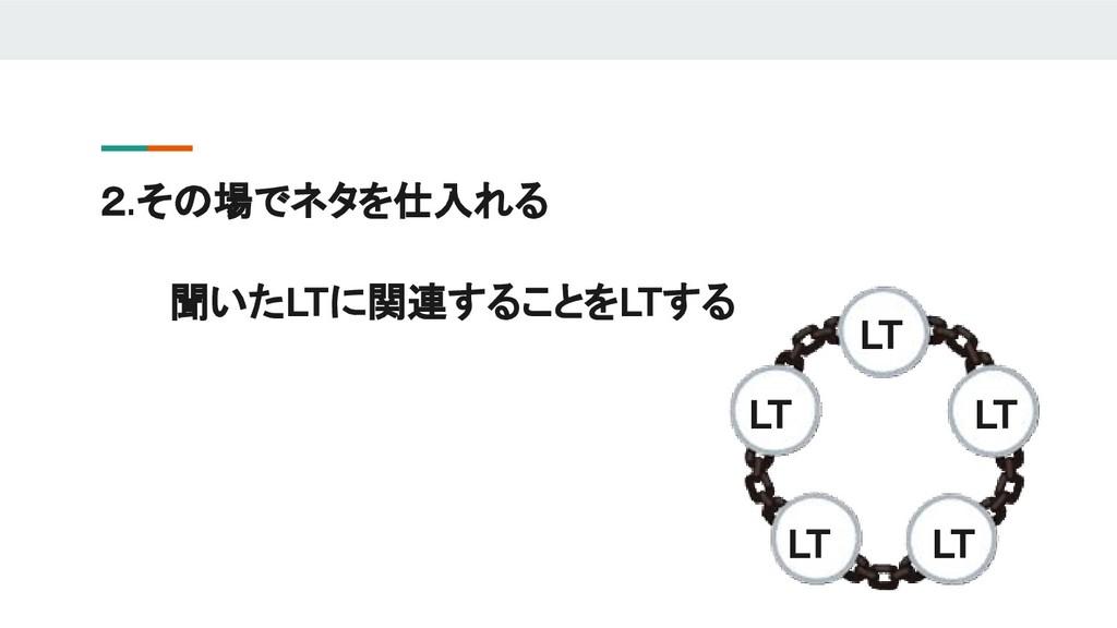 聞いたLTに関連することをLTする 2.その場でネタを仕入れる LT LT LT LT LT