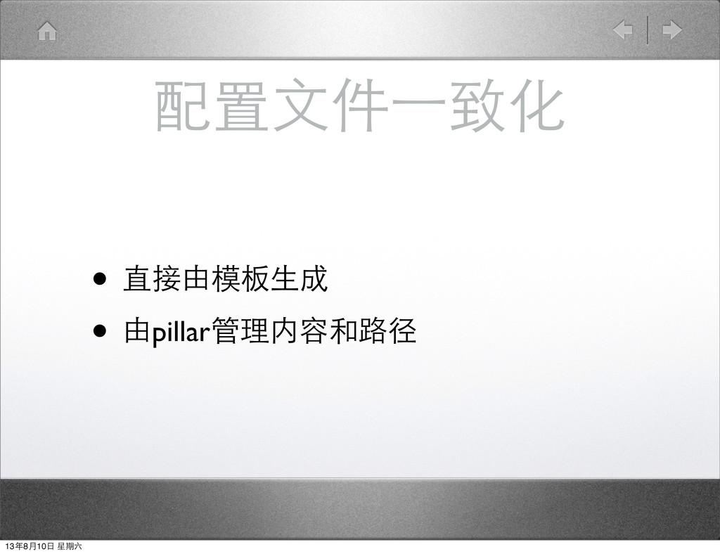 配置⽂文件⼀一致化 • 直接由模板⽣生成 • 由pillar管理内容和路径 13年8⽉月10⽇...