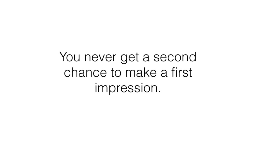 You never get a second chance to make a first im...