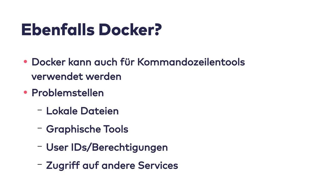 Ebenfalls Docker? • Docker kann auch für Komman...