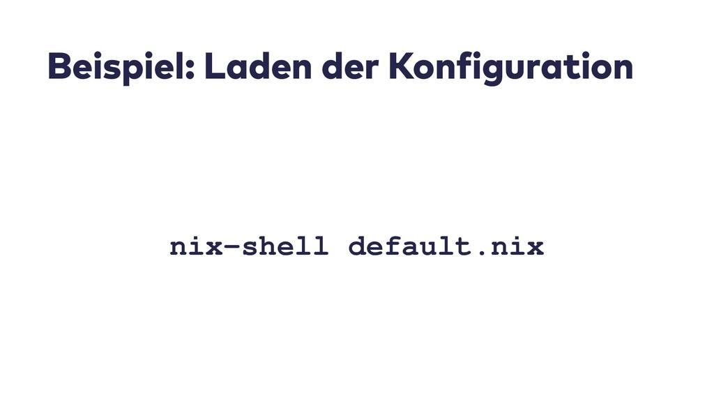 Beispiel: Laden der Konfiguration nix-shell def...