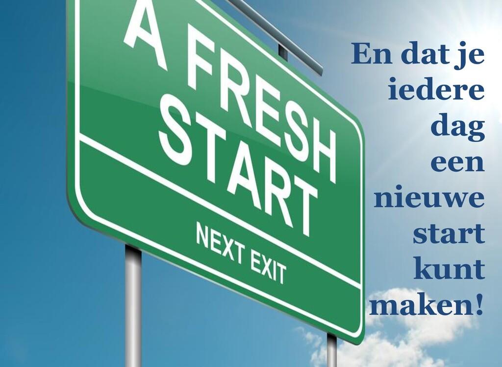 En dat je iedere dag een nieuwe start kunt make...