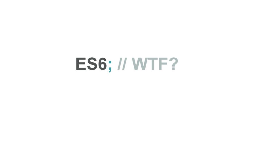 ES6; // WTF?