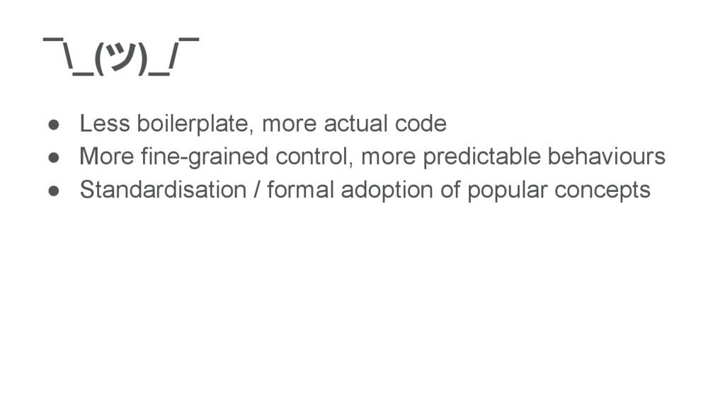 ¯\_(ツ)_/¯ ● Less boilerplate, more actual code ...