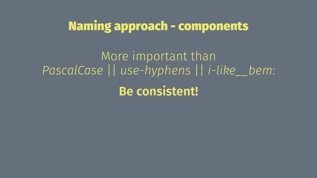 Naming approach - components More important tha...