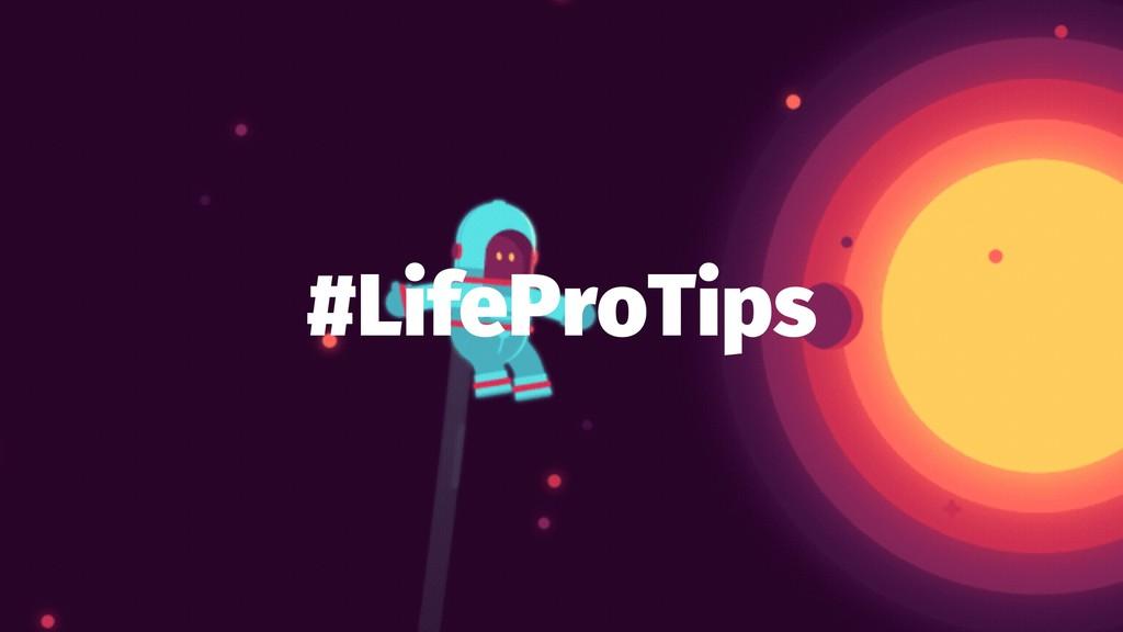#LifeProTips