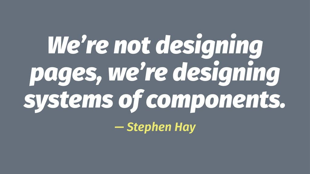 We're not designing pages, we're designing syst...