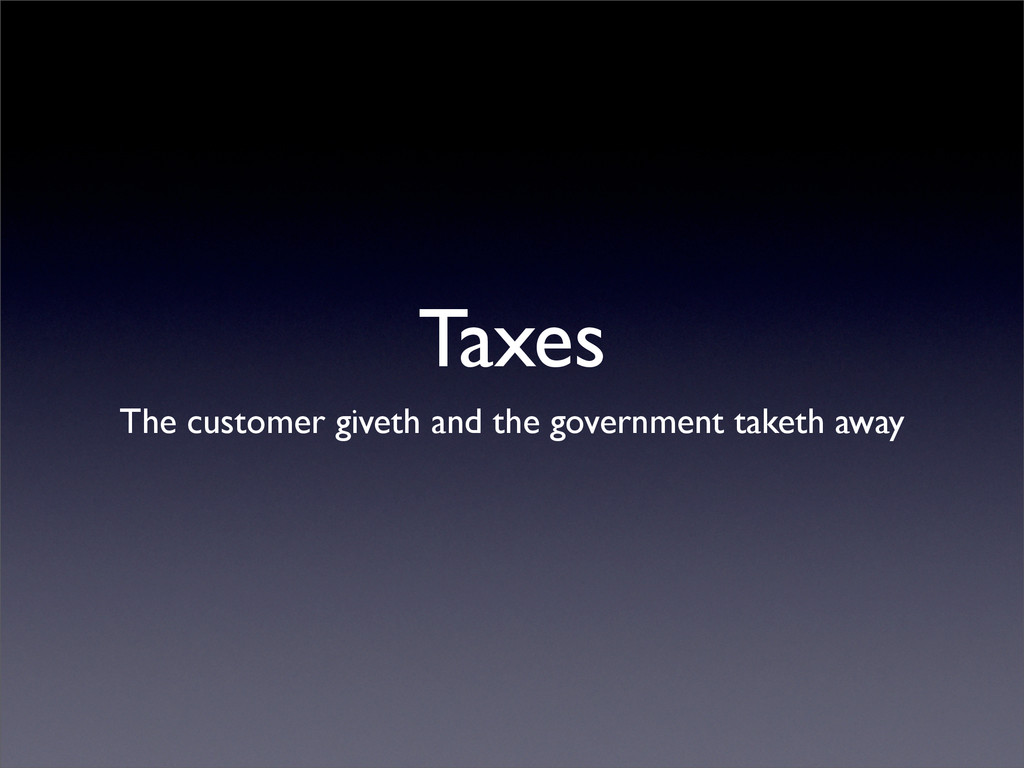 Taxes The customer giveth and the government ta...