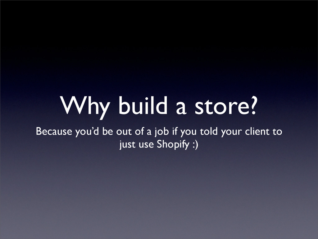 Why build a store? Because you'd be out of a jo...