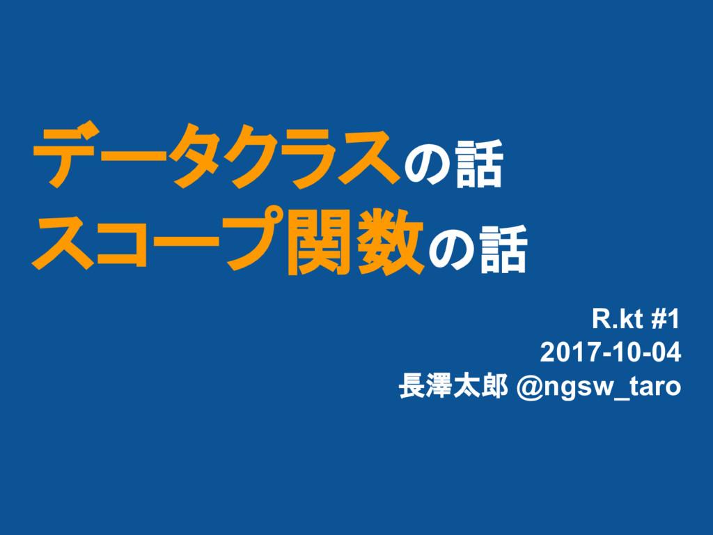 データクラスの話 スコープ関数の話 R.kt #1 2017-10-04 長澤太郎 @ngsw...