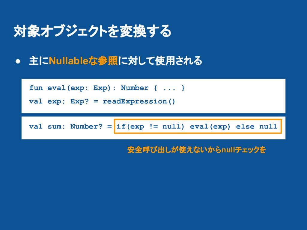 対象オブジェクトを変換する ● 主にNullableな参照に対して使用される fun eval...