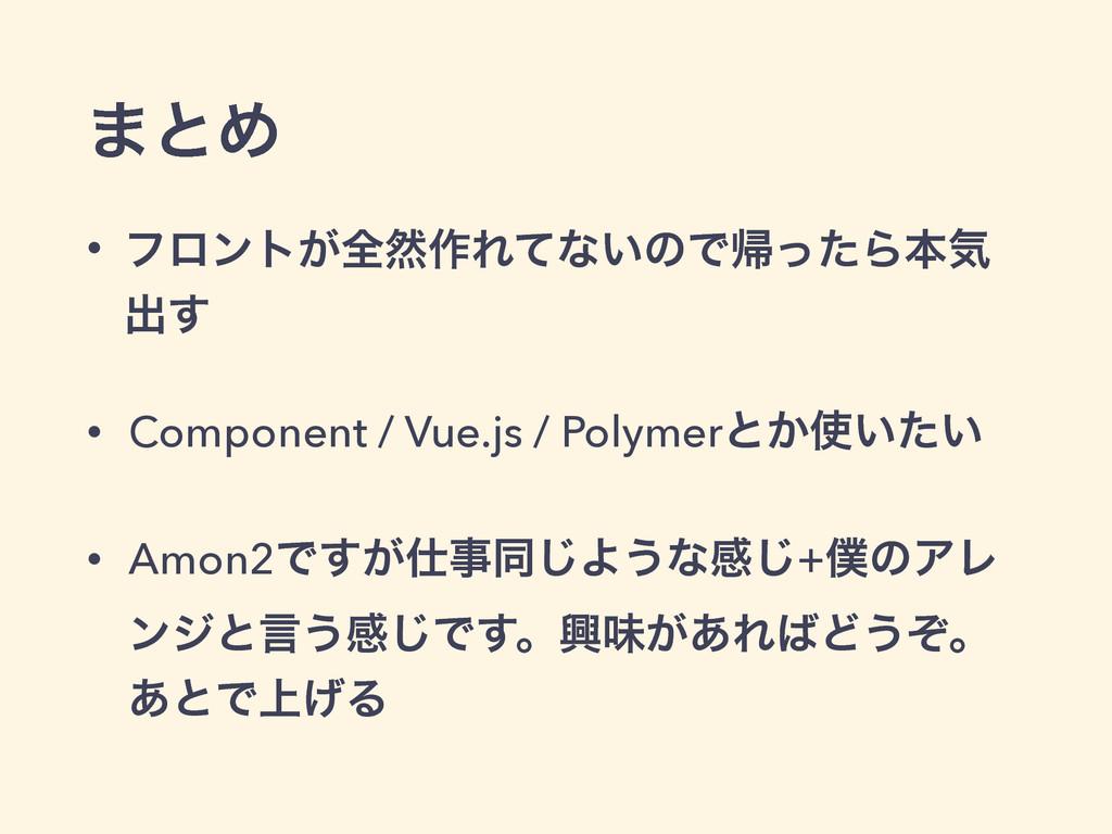 ·ͱΊ • ϑϩϯτ͕શવ࡞Εͯͳ͍ͷͰؼͬͨΒຊؾ ग़͢ • Component / Vue...