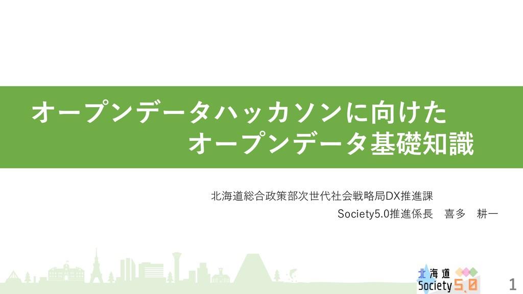 1  オープンデータハッカソンに向けた        オープンデータ基礎知識 北海道総合政策部...