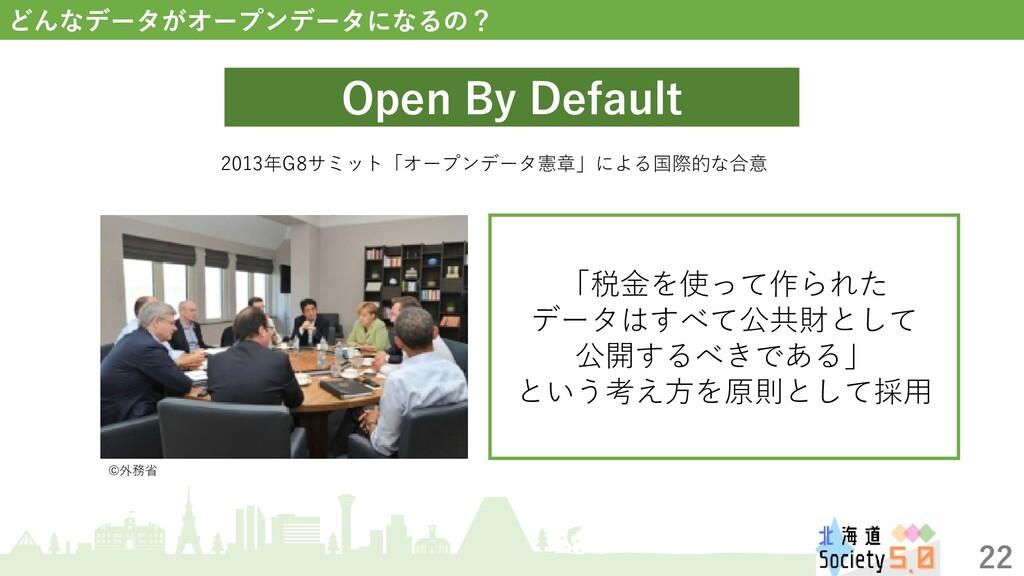 22 どんなデータがオープンデータになるの? Open By Default 2013年G8サ...
